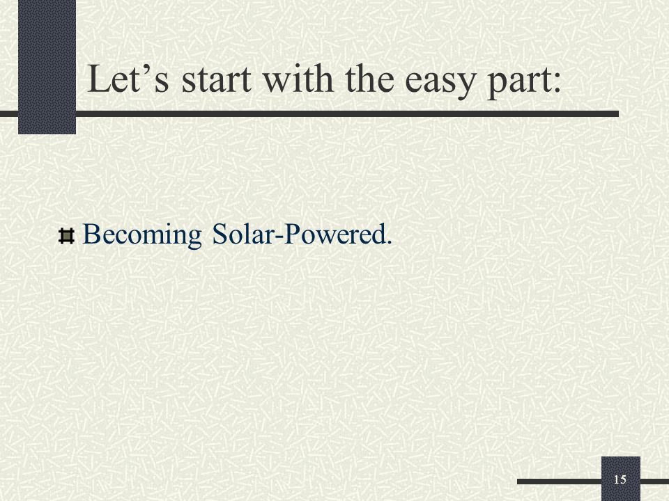 Let's start with the easy part: Becoming Solar-Powered. 15