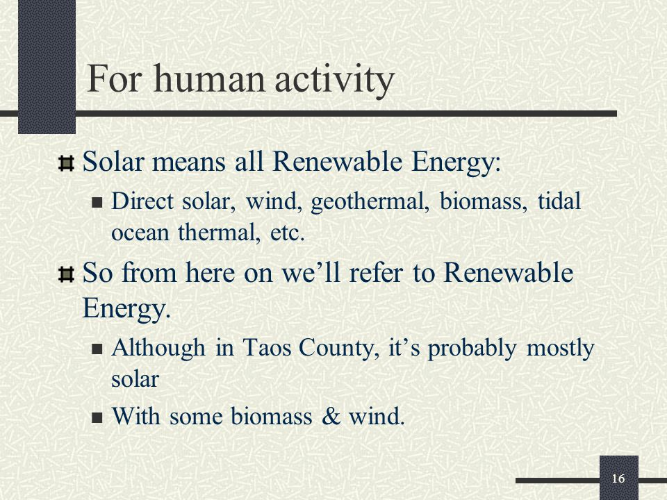 For human activity Solar means all Renewable Energy: Direct solar, wind, geothermal, biomass, tidal ocean thermal, etc.
