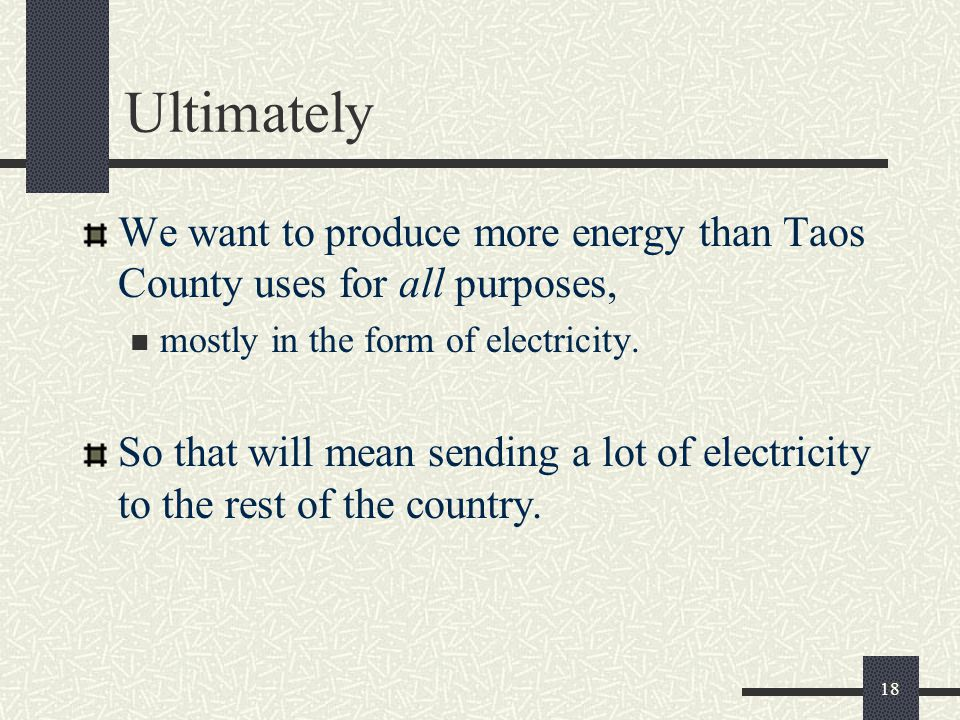 Ultimately We want to produce more energy than Taos County uses for all purposes, mostly in the form of electricity.