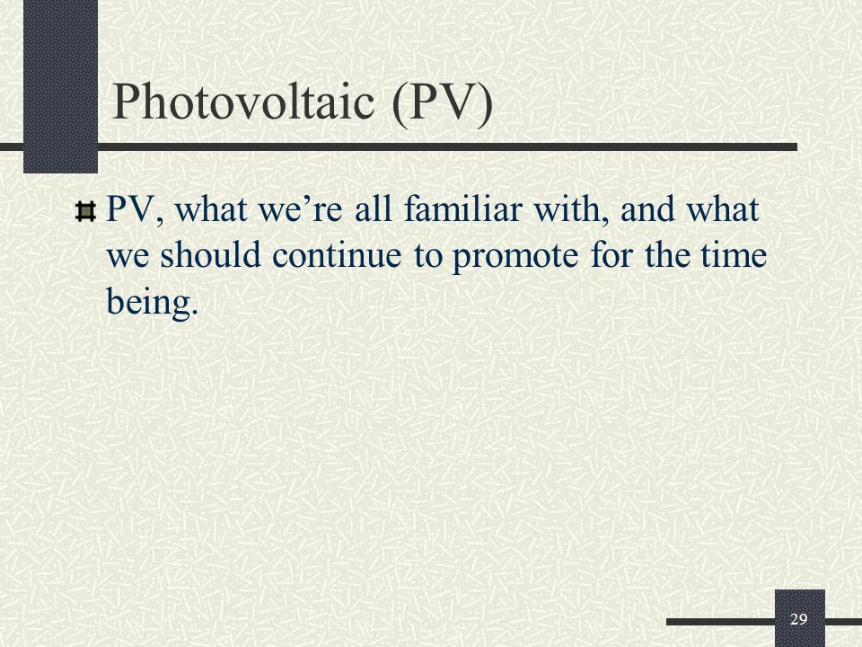 Photovoltaic (PV) PV, what we're all familiar with, and what we should continue to promote for the time being.
