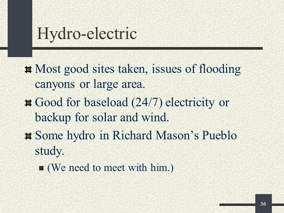 Hydro-electric Most good sites taken, issues of flooding canyons or large area.