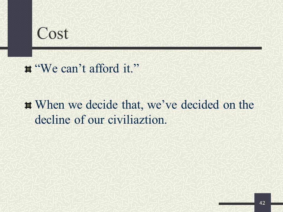 Cost We can't afford it. When we decide that, we've decided on the decline of our civiliaztion.
