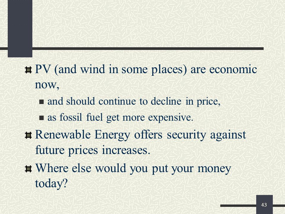 PV (and wind in some places) are economic now, and should continue to decline in price, as fossil fuel get more expensive.