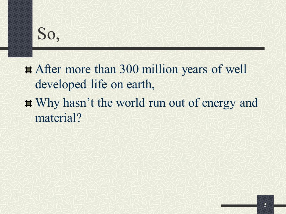So, After more than 300 million years of well developed life on earth, Why hasn't the world run out of energy and material.