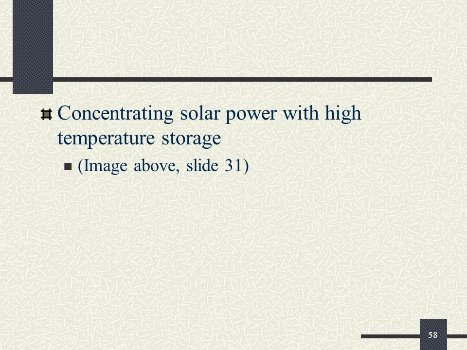 Concentrating solar power with high temperature storage (Image above, slide 31) 58