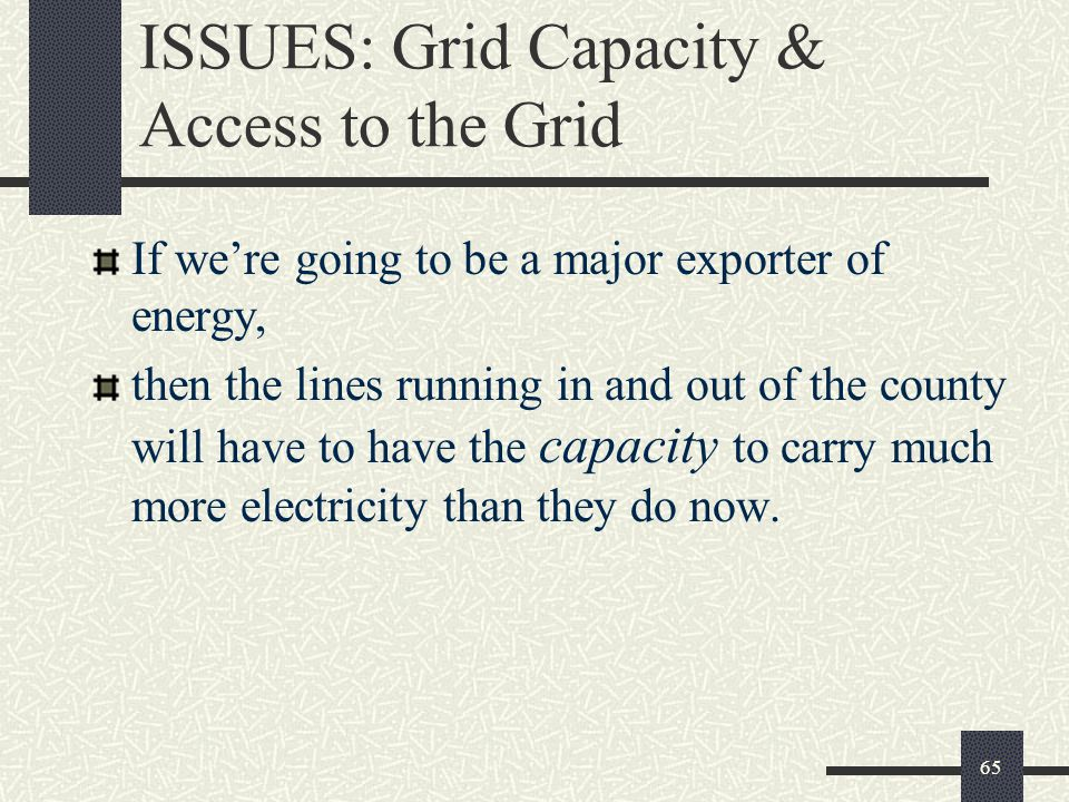 ISSUES: Grid Capacity & Access to the Grid If we're going to be a major exporter of energy, then the lines running in and out of the county will have to have the capacity to carry much more electricity than they do now.