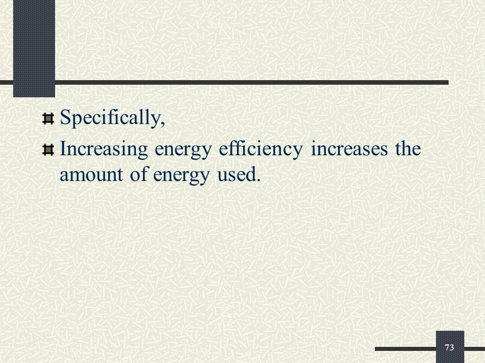 Specifically, Increasing energy efficiency increases the amount of energy used. 73