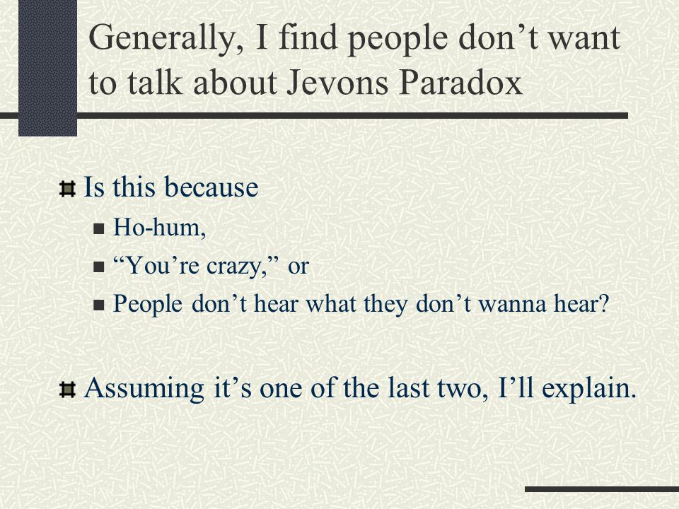 Generally, I find people don't want to talk about Jevons Paradox Is this because Ho-hum, You're crazy, or People don't hear what they don't wanna hear.
