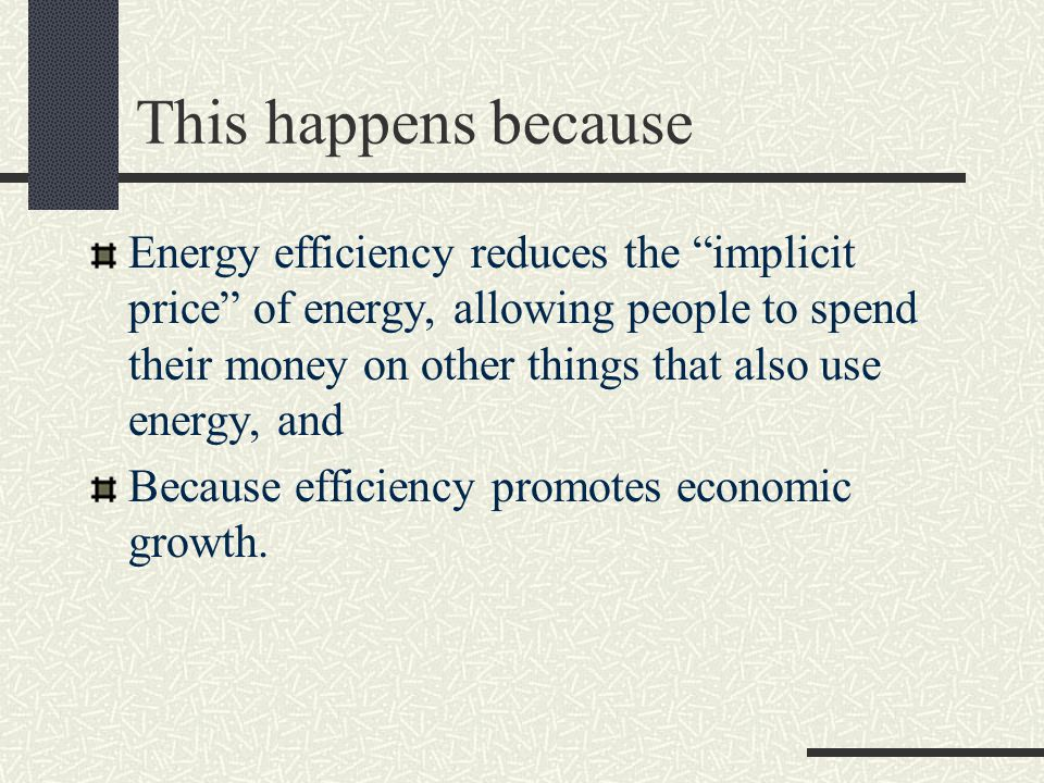 This happens because Energy efficiency reduces the implicit price of energy, allowing people to spend their money on other things that also use energy, and Because efficiency promotes economic growth.