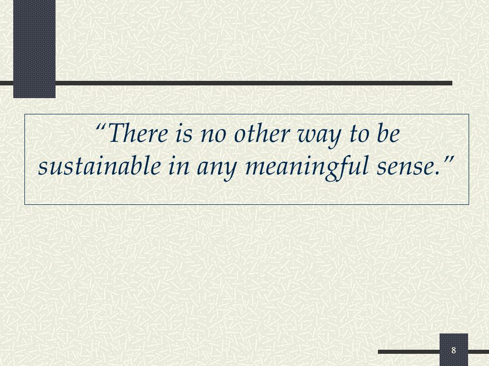 8 There is no other way to be sustainable in any meaningful sense.