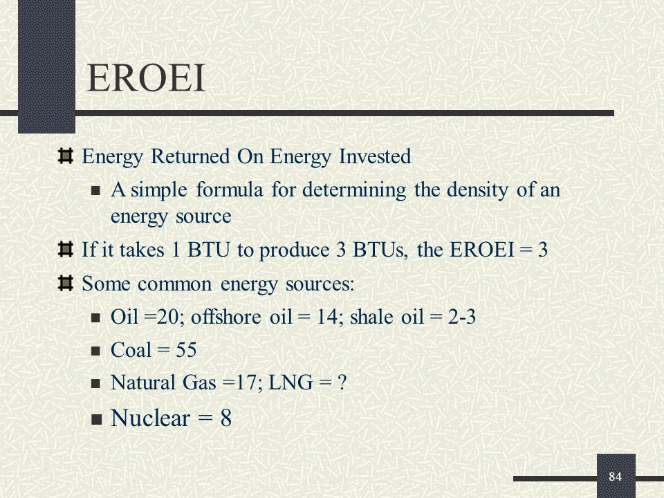 EROEI Energy Returned On Energy Invested A simple formula for determining the density of an energy source If it takes 1 BTU to produce 3 BTUs, the EROEI = 3 Some common energy sources: Oil =20; offshore oil = 14; shale oil = 2-3 Coal = 55 Natural Gas =17; LNG = .