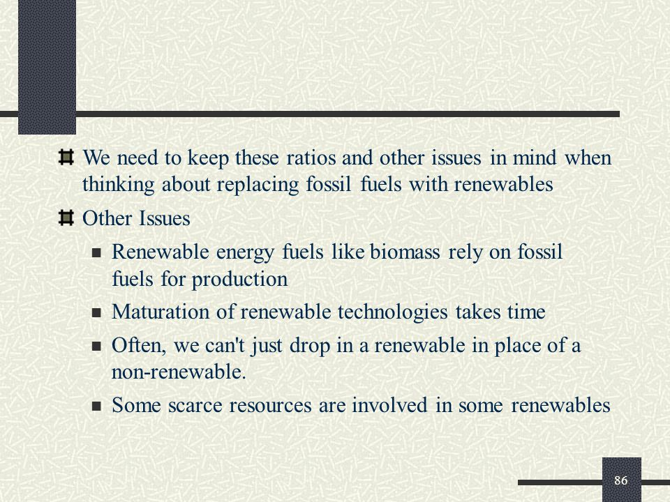 We need to keep these ratios and other issues in mind when thinking about replacing fossil fuels with renewables Other Issues Renewable energy fuels like biomass rely on fossil fuels for production Maturation of renewable technologies takes time Often, we can t just drop in a renewable in place of a non-renewable.