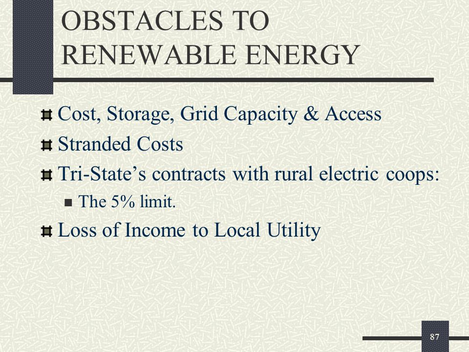 OBSTACLES TO RENEWABLE ENERGY Cost, Storage, Grid Capacity & Access Stranded Costs Tri-State's contracts with rural electric coops: The 5% limit.