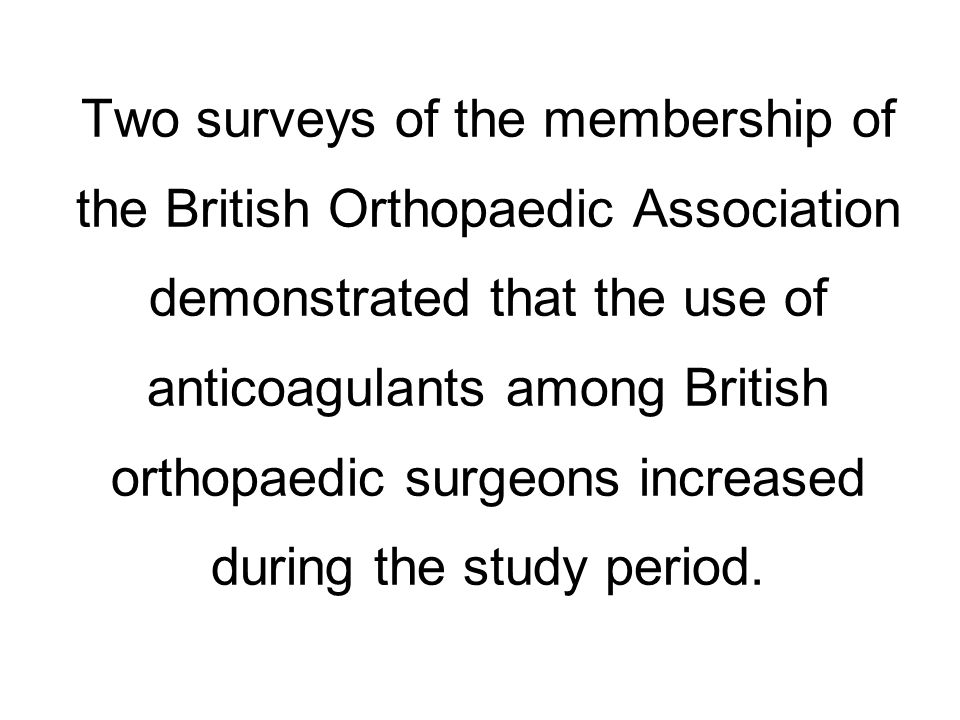 Two surveys of the membership of the British Orthopaedic Association demonstrated that the use of anticoagulants among British orthopaedic surgeons increased during the study period.