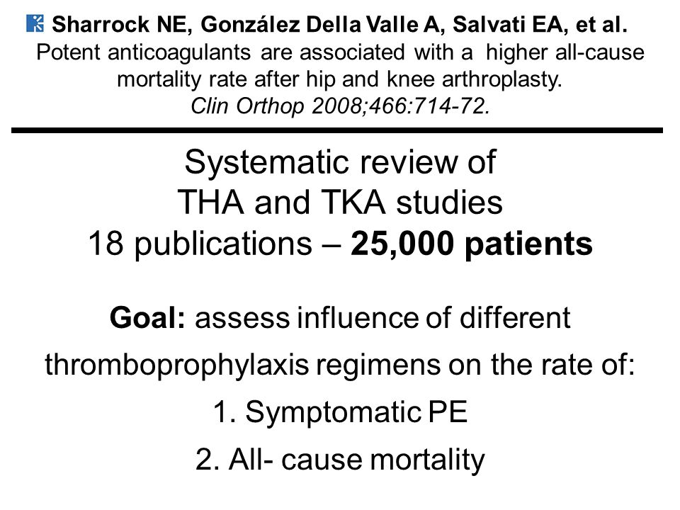 Systematic review of THA and TKA studies 18 publications – 25,000 patients Goal: assess influence of different thromboprophylaxis regimens on the rate of: 1.