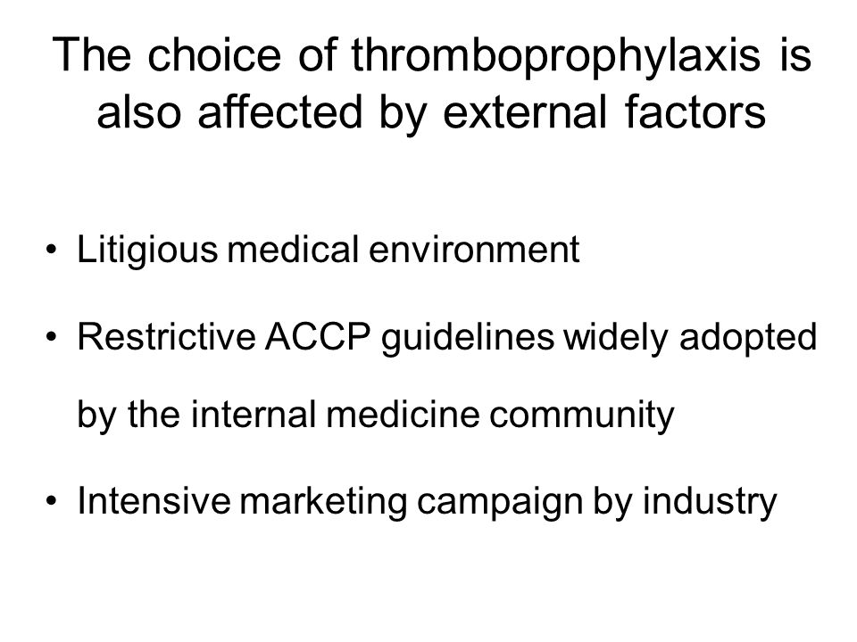 Litigious medical environment Restrictive ACCP guidelines widely adopted by the internal medicine community Intensive marketing campaign by industry The choice of thromboprophylaxis is also affected by external factors