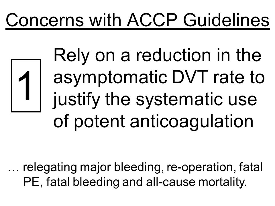 Concerns with ACCP Guidelines 1 Rely on a reduction in the asymptomatic DVT rate to justify the systematic use of potent anticoagulation … relegating major bleeding, re-operation, fatal PE, fatal bleeding and all-cause mortality.