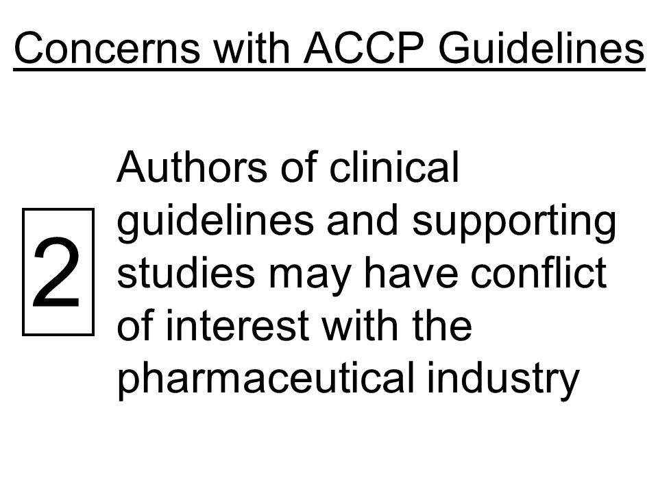 Concerns with ACCP Guidelines 2 Authors of clinical guidelines and supporting studies may have conflict of interest with the pharmaceutical industry