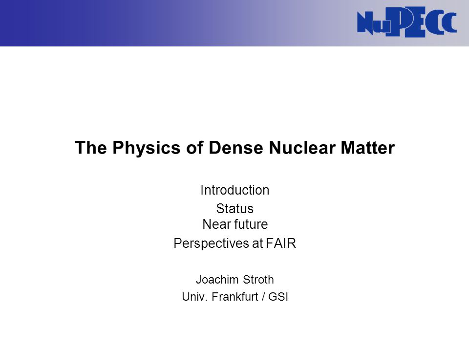 The Physics of Dense Nuclear Matter Introduction Status Near future Perspectives at FAIR Joachim Stroth Univ. Frankfurt / GSI