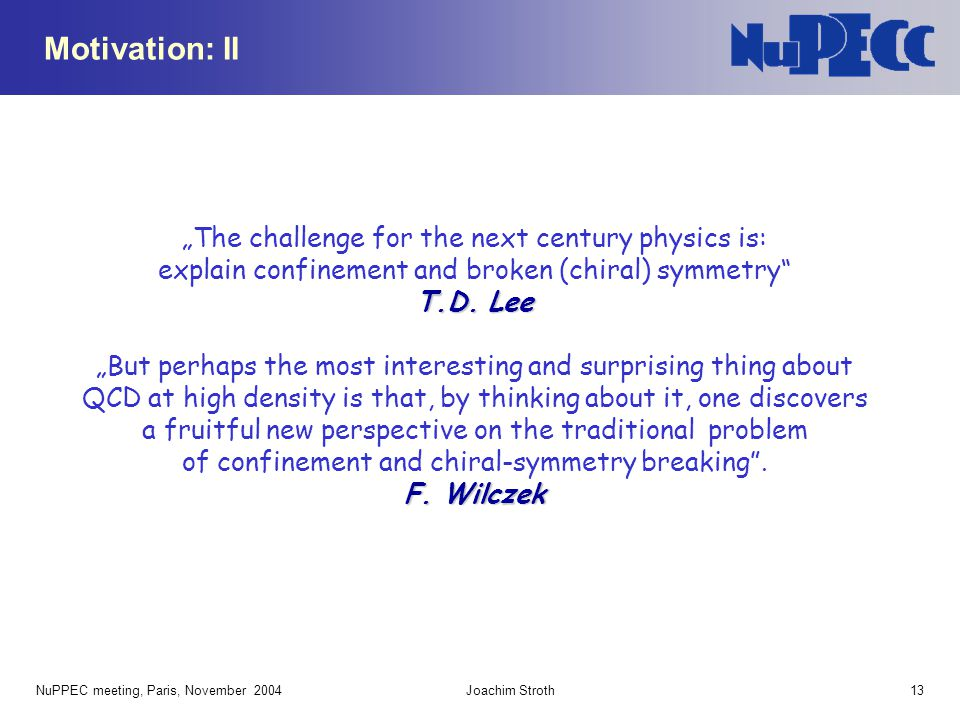 """NuPPEC meeting, Paris, November 2004Joachim Stroth13 Motivation: II T.D. Lee """"The challenge for the next century physics is: explain confinement and b"""