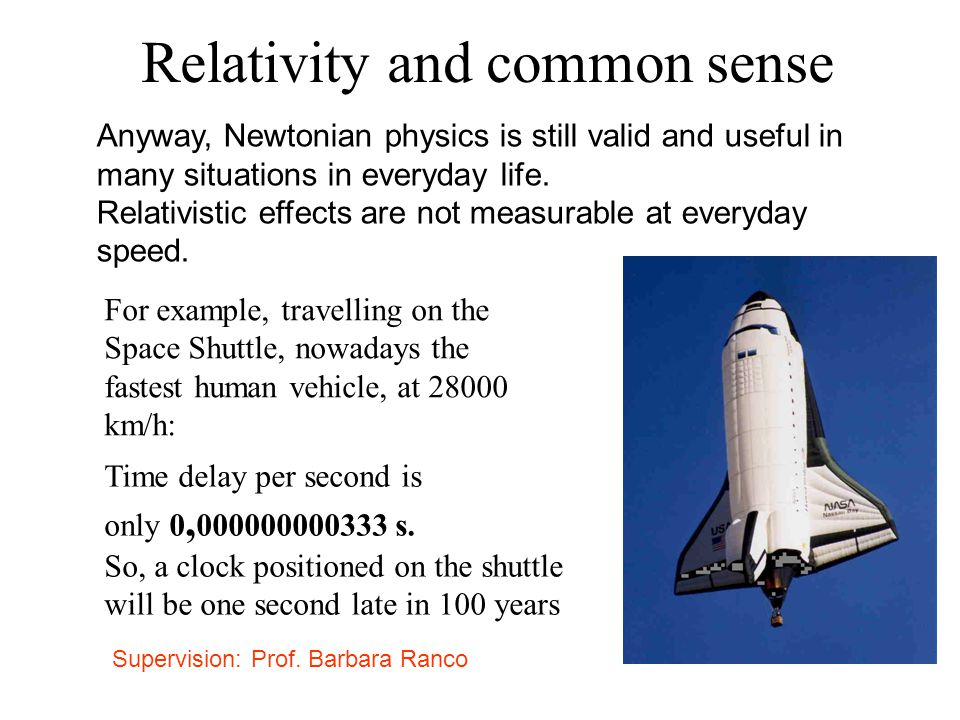 Relativity and common sense Anyway, Newtonian physics is still valid and useful in many situations in everyday life. Relativistic effects are not meas