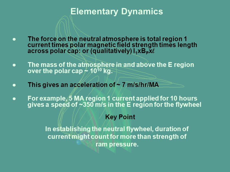 Elementary Dynamics ●The force on the neutral atmosphere is total region 1 current times polar magnetic field strength times length across polar cap: or (qualitatively) I 1 xB P x l ●The mass of the atmosphere in and above the E region over the polar cap ~ 10 10 kg.