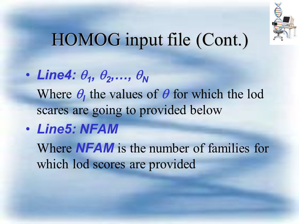 HOMOG input file (Cont.) Line4:  1,  2,…,  N Where  I the values of  for which the lod scares are going to provided below Line5: NFAM Where NFAM is the number of families for which lod scores are provided