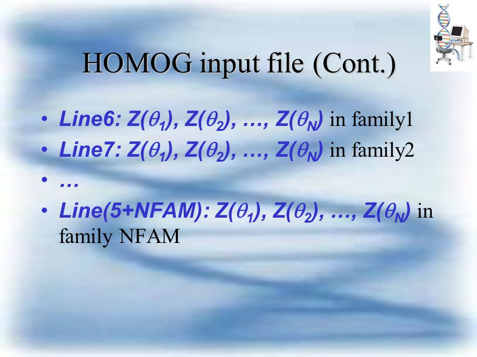 HOMOG input file (Cont.) Line6: Z(  1 ), Z(  2 ), …, Z(  N ) in family1 Line7: Z(  1 ), Z(  2 ), …, Z(  N ) in family2 … Line(5+NFAM): Z(  1 ), Z(  2 ), …, Z(  N ) in family NFAM