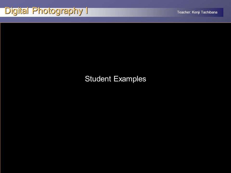 Teacher: Kenji Tachibana Digital Photography I x Student Examples
