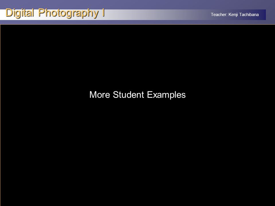 Teacher: Kenji Tachibana Digital Photography I x More Student Examples