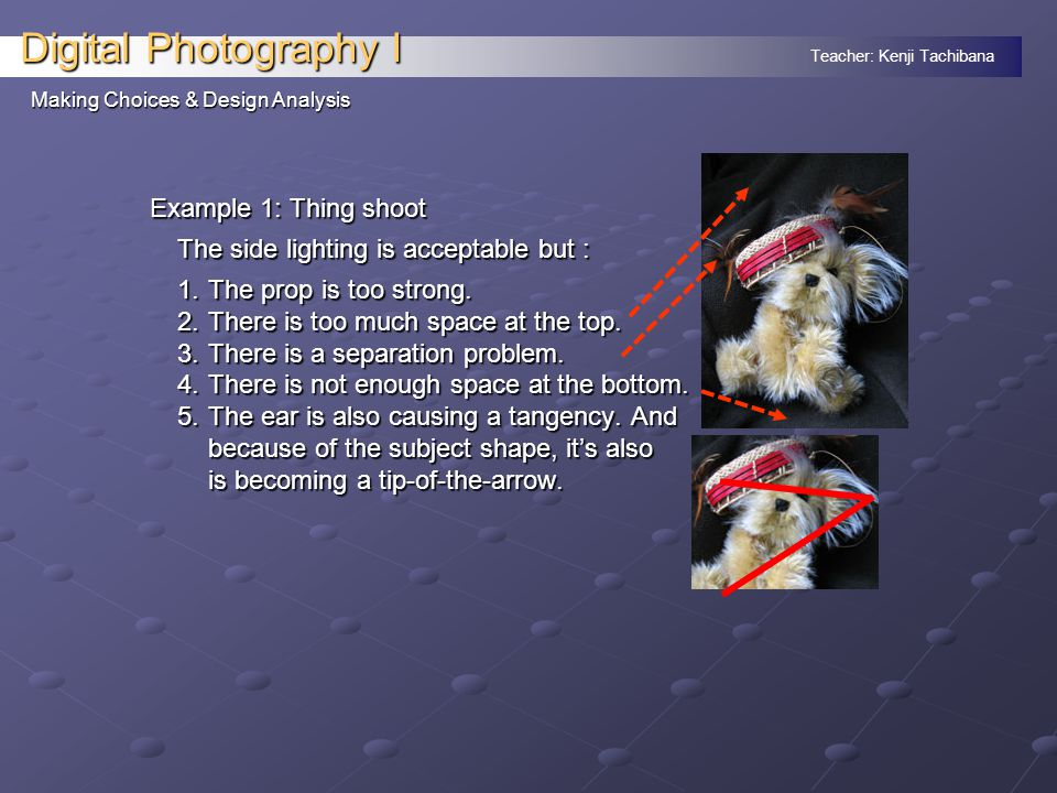 Teacher: Kenji Tachibana Digital Photography I Making Choices & Design Analysis Example 1: Thing shoot The side lighting is acceptable but : 1.The prop is too strong.