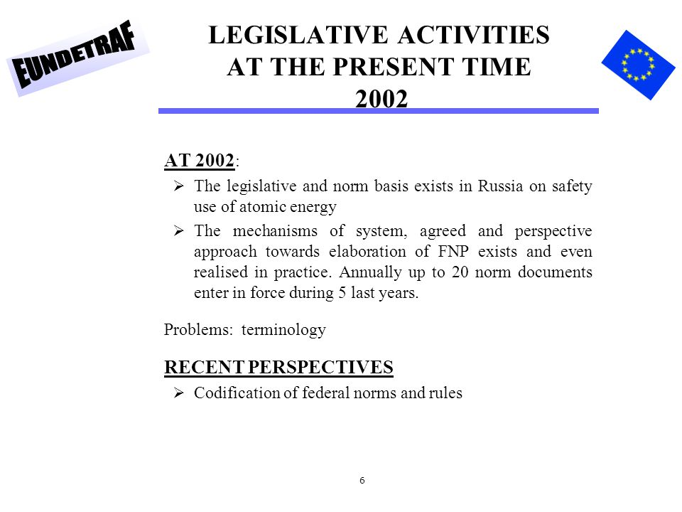6 LEGISLATIVE ACTIVITIES AT THE PRESENT TIME 2002 AT 2002 :  The legislative and norm basis exists in Russia on safety use of atomic energy  The mechanisms of system, agreed and perspective approach towards elaboration of FNP exists and even realised in practice.