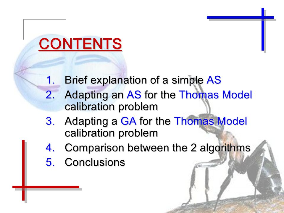CONTENTS 1.Brief explanation of a simple AS 2.Adapting an AS for the Thomas Model calibration problem 3.Adapting a GA for the Thomas Model calibration problem 4.Comparison between the 2 algorithms 5.Conclusions