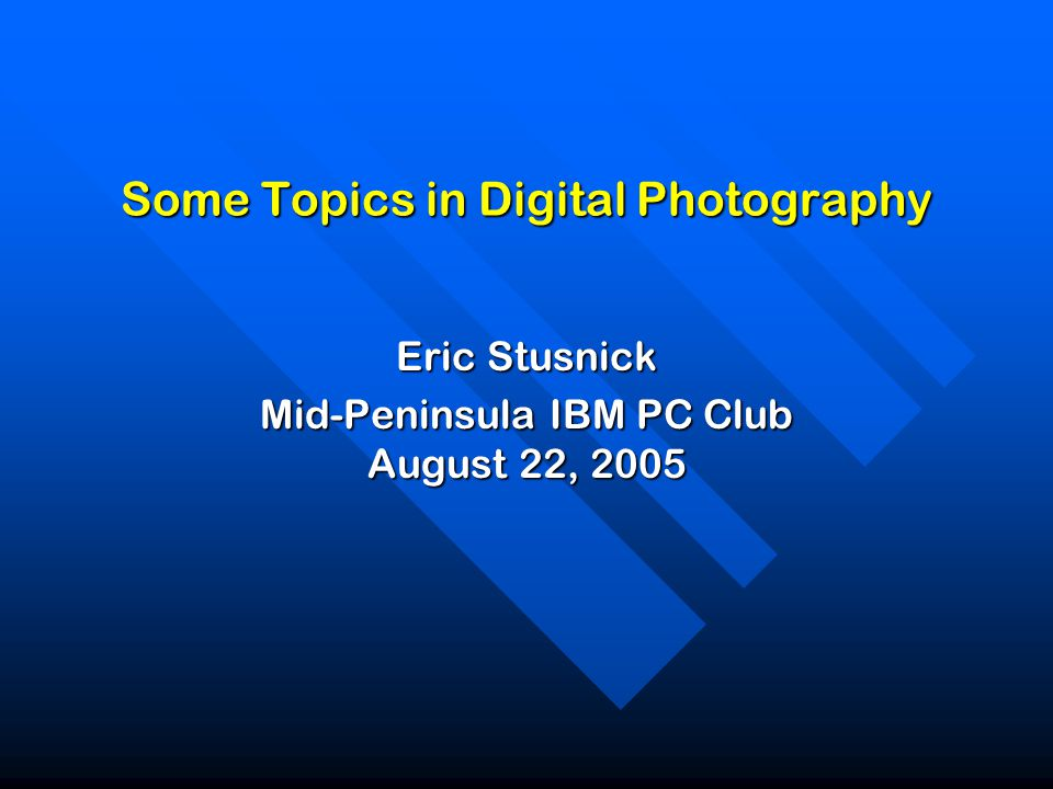 Some Topics in Digital Photography Eric Stusnick Mid-Peninsula IBM PC Club August 22, 2005