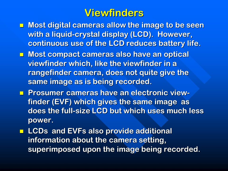 Viewfinders Most digital cameras allow the image to be seen with a liquid-crystal display (LCD).