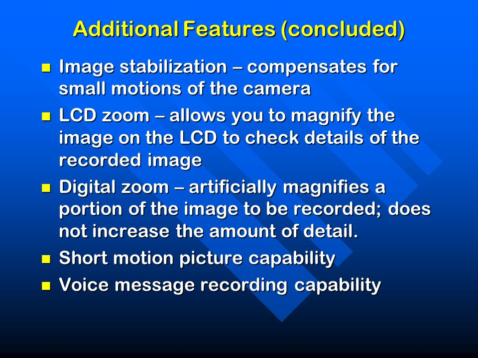 Additional Features (concluded) Image stabilization – compensates for small motions of the camera Image stabilization – compensates for small motions of the camera LCD zoom – allows you to magnify the image on the LCD to check details of the recorded image LCD zoom – allows you to magnify the image on the LCD to check details of the recorded image Digital zoom – artificially magnifies a portion of the image to be recorded; does not increase the amount of detail.
