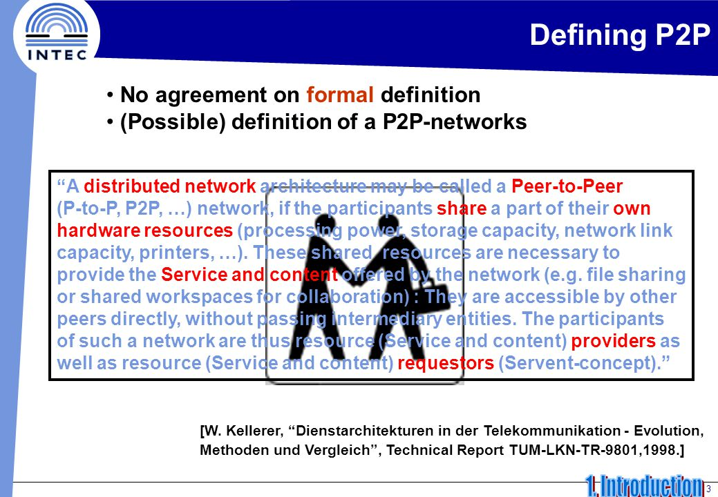 3 Defining P2P No agreement on formal definition (Possible) definition of a P2P-networks A distributed network architecture may be called a Peer-to-Peer (P-to-P, P2P, …) network, if the participants share a part of their own hardware resources (processing power, storage capacity, network link capacity, printers, …).