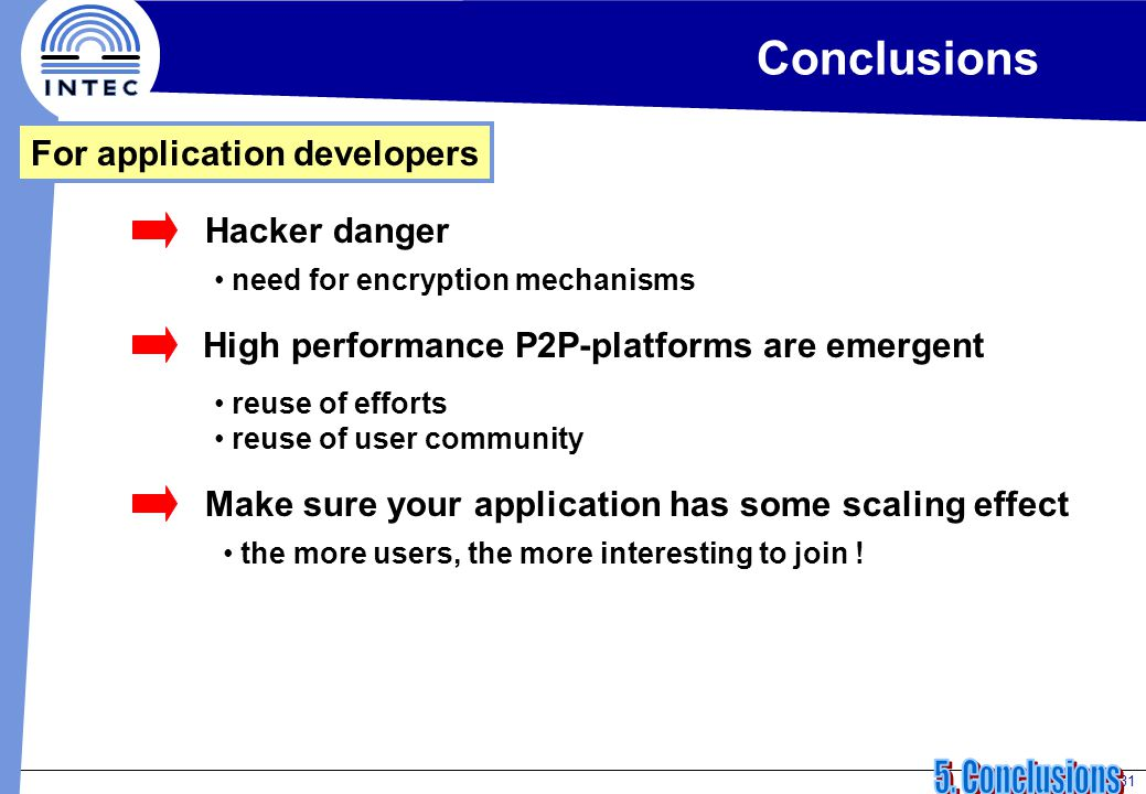 31 Conclusions For application developers Hacker danger need for encryption mechanisms High performance P2P-platforms are emergent reuse of efforts reuse of user community Make sure your application has some scaling effect the more users, the more interesting to join !