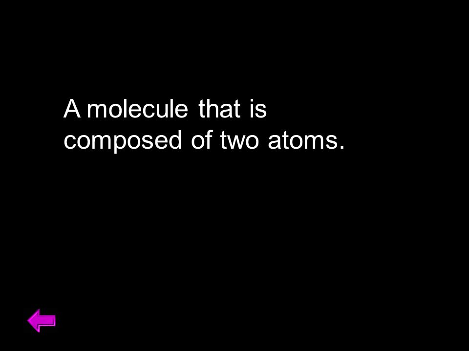A molecule that is composed of two atoms.