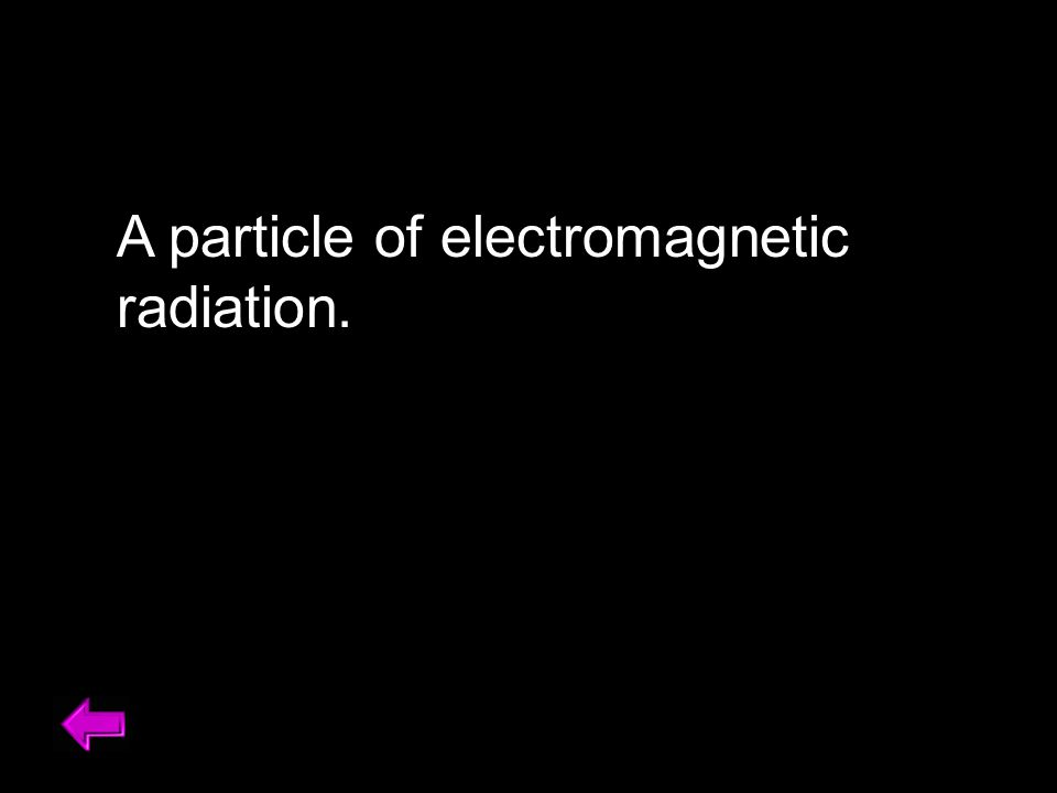 A particle of electromagnetic radiation.