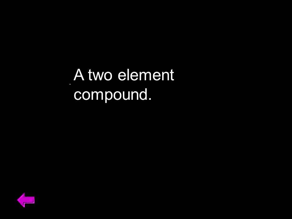 A two element compound..