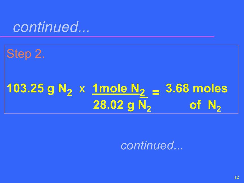 12 continued... Step 2. 103.25 g N 2 x 1mole N 2 = 3.68 moles 28.02 g N 2 of N 2 continued...
