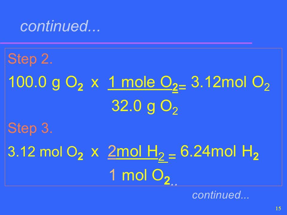 15 continued... Step 2. 100.0 g O 2 x 1 mole O 2 = 3.12mol O 2 32.0 g O 2 Step 3. 3.12 mol O 2 x 2mol H 2 = 6.24mol H 2 1 mol O 2.. continued...
