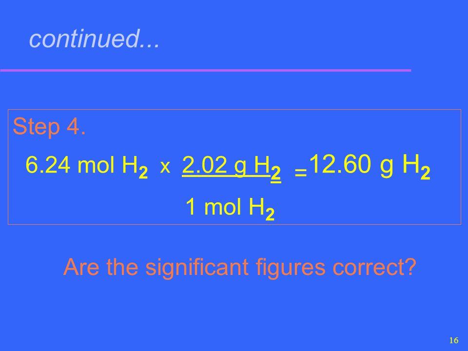 16 continued... Step 4. 6.24 mol H 2 x 2.02 g H 2 = 12.60 g H 2 1 mol H 2 Are the significant figures correct?
