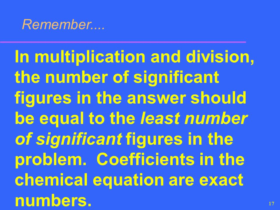 17 Remember.... In multiplication and division, the number of significant figures in the answer should be equal to the least number of significant fig