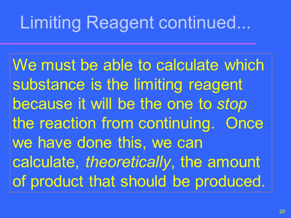 20 We must be able to calculate which substance is the limiting reagent because it will be the one to stop the reaction from continuing. Once we have