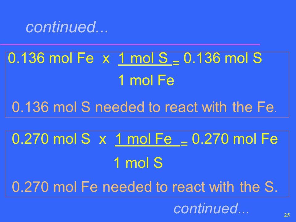 25 continued... 0.136 mol Fe x 1 mol S = 0.136 mol S 1 mol Fe 0.136 mol S needed to react with the Fe. 0.270 mol S x 1 mol Fe = 0.270 mol Fe 1 mol S 0