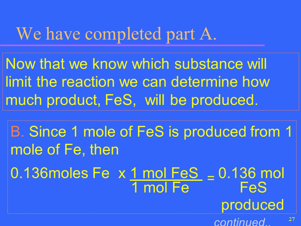 27 We have completed part A. Now that we know which substance will limit the reaction we can determine how much product, FeS, will be produced. B. Sin