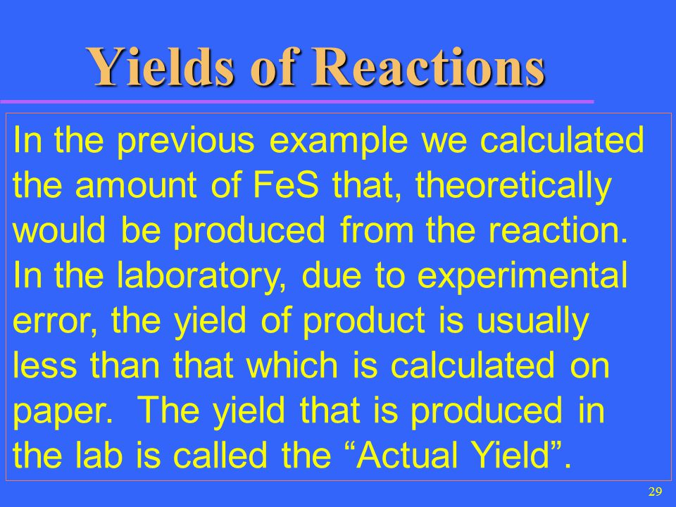 29 Yields of Reactions In the previous example we calculated the amount of FeS that, theoretically would be produced from the reaction. In the laborat