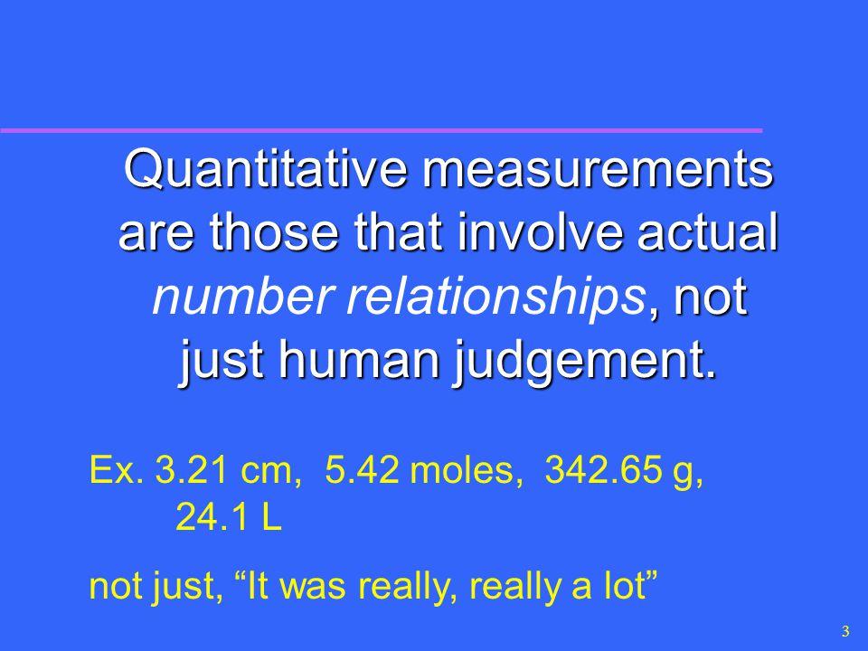 3 Quantitative measurements are those that involve actual, not just human judgement. Quantitative measurements are those that involve actual number re